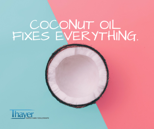 Coconut Oil Fixes Everything.Rub it on your car.Rub it on your relationship.Rub it on your bank account.